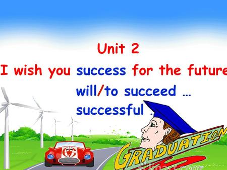Unit 2 I wish you success for the future. will/to succeed … successful …