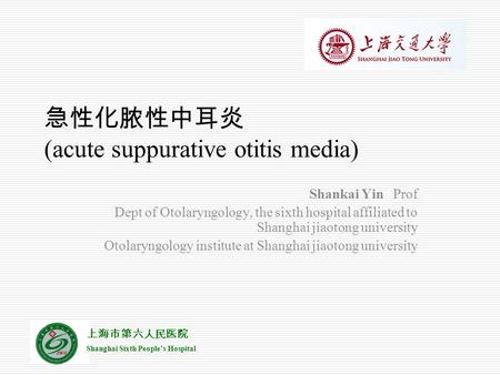 上海市第六人民医院 Shanghai Sixth People's Hospital 急性化脓性中耳炎 (acute suppurative otitis media) Shankai Yin Prof Dept of Otolaryngology, the sixth hospital affiliated.