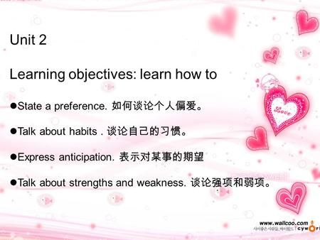 Unit 2 Learning objectives: learn how to State a preference. 如何谈论个人偏爱。 Talk about habits. 谈论自己的习惯。 Express anticipation. 表示对某事的期望 Talk about strengths.