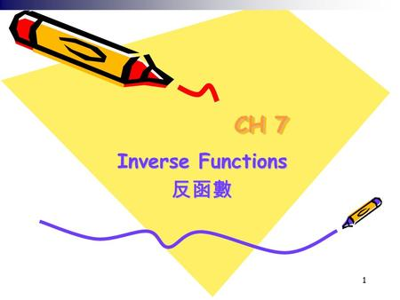 1 CH 7 Inverse Functions 反函數. 2 學習內容 7.1 Inverse Functions7.1 Inverse Functions 7.2* The Natural Logarithmic Function7.2* The Natural Logarithmic Function.