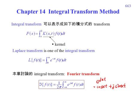 663 Chapter 14 Integral Transform Method Integral transform 可以表示成如下的積分式的 transform  kernel Laplace transform is one of the integral transform 本章討論的 integral.