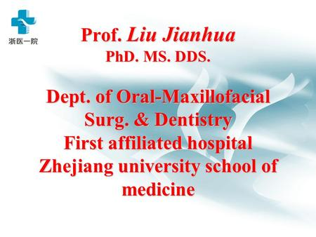 Prof. Liu Jianhua PhD. MS. DDS. Dept. of Oral-Maxillofacial Surg. & Dentistry First affiliated hospital Zhejiang university school of medicine.