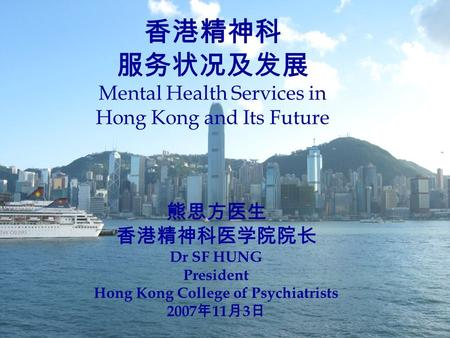 香港精神科 服务状况及发展 Mental Health Services in Hong Kong and Its Future 熊思方医生 香港精神科医学院院长 Dr SF HUNG President Hong Kong College of Psychiatrists 2007 年 11 月 3.