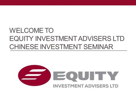 WELCOME TO EQUITY INVESTMENT ADVISERS LTD CHINESE INVESTMENT SEMINAR.