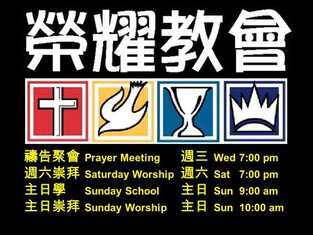 禱告聚會 Prayer Meeting 週三 Wed 7:00 pm 週六崇拜 Saturday Worship 週六 Sat 7:00 pm 主日學 Sunday School 主日 Sun 9:00 am 主日崇拜 Sunday Worship 主日 Sun 10:00 am.