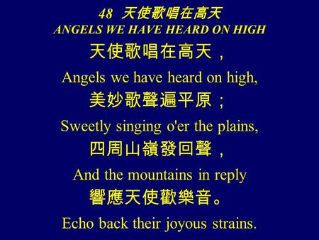 天使歌唱在高天, Angels we have heard on high, 美妙歌聲遍平原; Sweetly singing o'er the plains, 四周山嶺發回聲, And the mountains in reply 響應天使歡樂音。 Echo back their joyous strains.