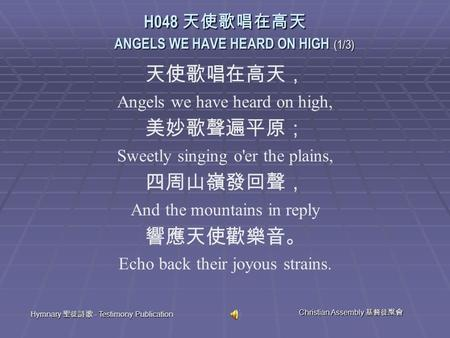 Hymnary 聖徒詩歌 - Testimony Publication Christian Assembly 基督徒聚會 天使歌唱在高天, Angels we have heard on high, 美妙歌聲遍平原; Sweetly singing o'er the plains, 四周山嶺發回聲,