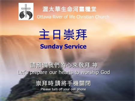 請預備我們的心來敬拜 神 Let's prepare our hearts to worship God 崇拜時﹐請將手機關閉 Please turn off your cell phone 渥太華生命河靈糧堂 Ottawa River of life Christian Church 主日崇拜 Sunday.