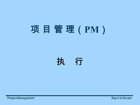 Project ManagementDay 2 in the pm 项 目 管 理( PM ) 执 行.
