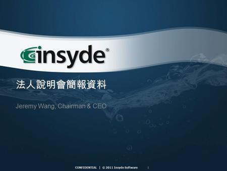 1 CONFIDENTIAL | © 2011 Insyde Software 法人說明會簡報資料 Jeremy Wang, Chairman & CEO.