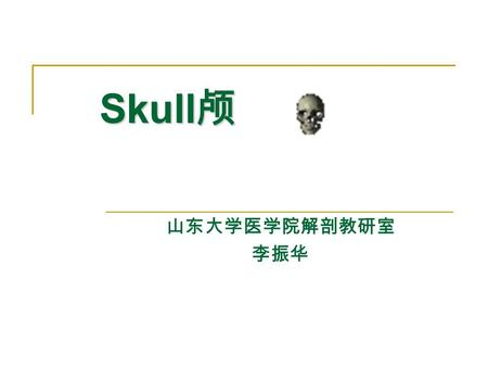 Skull 颅 山东大学医学院解剖教研室 李振华. Skull 颅 The skull is composed of 23 bones, which may be divided into the cerebral cranium 脑颅 and facial cranium 面颅.