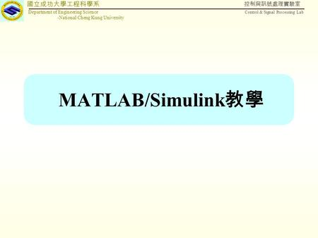 國立成功大學工程科學系 Department of Engineering Science -National Cheng Kung University 控制與訊號處理實驗室 Control & Signal Processing Lab MATLAB/Simulink 教學.