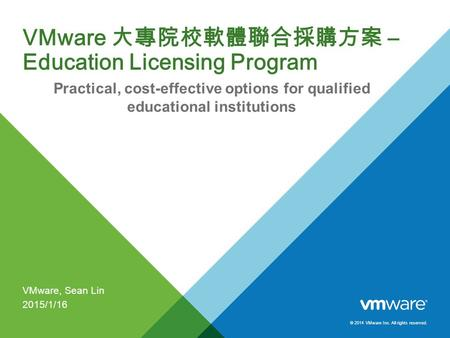 © 2014 VMware Inc. All rights reserved. VMware 大專院校軟體聯合採購方案 – Education Licensing Program Practical, cost-effective options for qualified educational institutions.