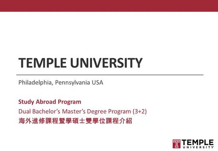 TEMPLE UNIVERSITY Philadelphia, Pennsylvania USA Study Abroad Program Dual Bachelor's Master's Degree Program (3+2) 海外進修課程暨學碩士雙學位課程介紹.
