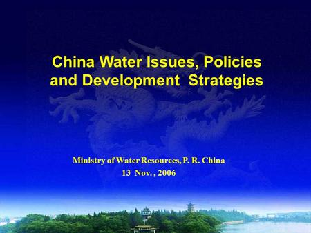 China Water Issues, Policies and Development Strategies Ministry of Water Resources, P. R. China 13 Nov., 2006.