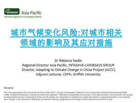 城市气候变化风险 : 对城市相关 领域的影响及其应对措施 Dr Rebecca Nadin Regional Director Asia Pacific, INTASAVE-CARIBSAVE GROUP Director, Adapting to Climate Change in China Project.