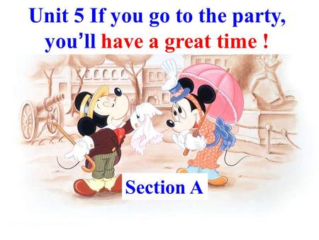 Unit 5 If you go to the party, you ' ll have a great time ! Section A.