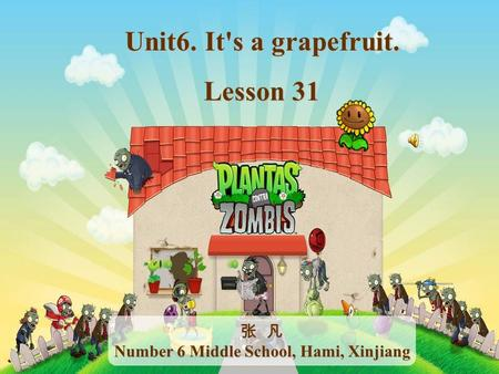 Unit6. It's a grapefruit. Lesson 31 张 凡 Number 6 Middle School, Hami, Xinjiang.