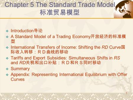 1 Chapter 5 The Standard Trade Model 标准贸易模型  Introduction 导论  A Standard Model of a Trading Economy 开放经济的标准模 型  International Transfers of Income: Shifting.