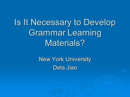Is It Necessary to Develop Grammar Learning Materials? New York University Dela Jiao.