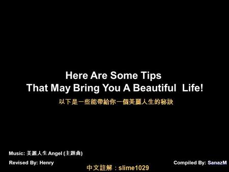 SanazM Compiled By: SanazM Here Are Some Tips That May Bring You A Beautiful Life! Music: 美麗人生 Angel ( 主題曲 ) Revised By: Henry 以下是一些能帶給你一個美麗人生的秘訣 中文註解: