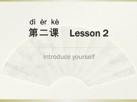 第二课 Lesson 2 Introduce yourself dì èr kè. Welcome back!