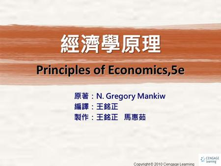 原著:N. Gregory Mankiw 編譯:王銘正 製作:王銘正 馬惠茹 Principles of Economics,5e Copyright © 2010 Cengage Learning.