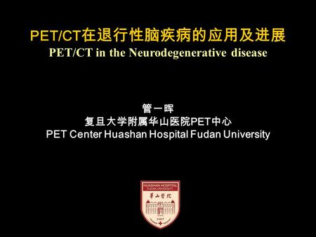 PET/CT 在退行性脑疾病的应用及进展 PET/CT in the Neurodegenerative disease 管一晖 复旦大学附属华山医院 PET 中心 PET Center Huashan Hospital Fudan University.