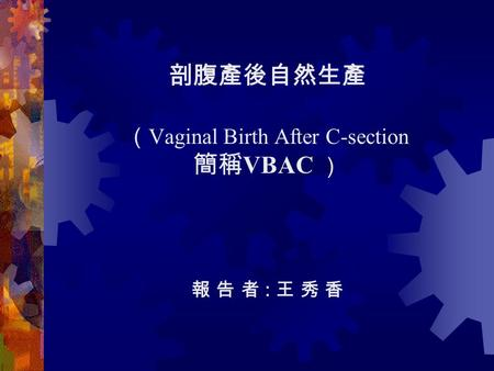 剖腹產後自然生產 ( Vaginal Birth After C-section 簡稱 VBAC ) 報 告 者 : 王 秀 香.