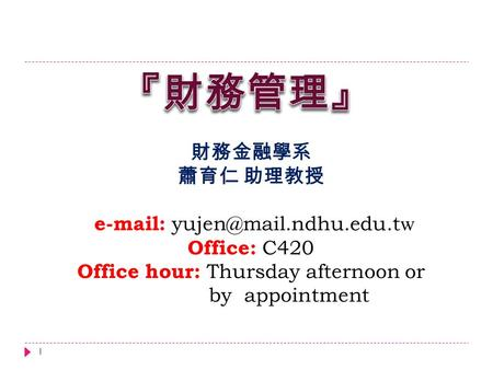 財務金融學系 蕭育仁 助理教授   w Office: C420 Office hour: Thursday afternoon or by appointment 1.