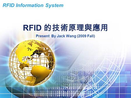 RFID Information System RFID 的技術原理與應用 Present By Jack Wang (2009 Fall)