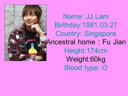 Name: JJ.Lam Birthday:1981.03.27 Country: Singapore Ancestral home : Fu Jian Height:174cm Weight:60kg Blood type: O.