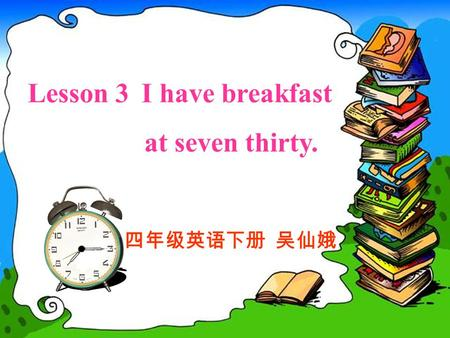 Lesson 3 I have breakfast at seven thirty. 四年级英语下册 吴仙娥.