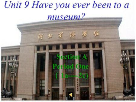 Section A Period One ( 1a----2c) Unit 9 Have you ever been to a museum?