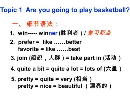 Topic 1 Are you going to play basketball? 一、 细节语法: 1. win----- winner ( 胜利者) / 复习职业 2. prefer = like ……better favorite = like ……best 3. join ( 组织,人群) =