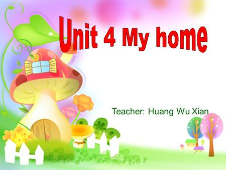 Teacher: Huang Wu Xian. This is my home. It's very nice. I have a living room, two bedrooms,…. Introduce your home ( 介绍你的家 ) :