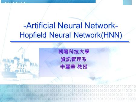 -Artificial Neural Network- Hopfield Neural Network(HNN) 朝陽科技大學 資訊管理系 李麗華 教授.