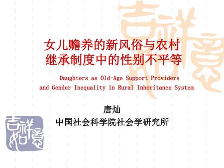 女儿赡养的新风俗与农村 继承制度中的性别不平等 Daughters as Old-Age Support Providers and Gender Inequality in Rural Inheritance System 唐灿 中国社会科学院社会学研究所.