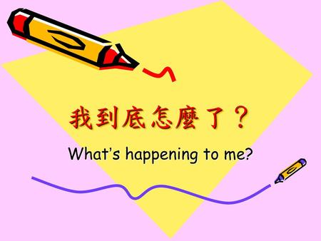我到底怎麼了? What's happening to me?.