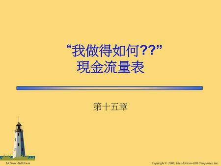 "15-1 ""我做得如何??"" 現金流量表 第十五章 This chapter explains how to classify transactions as operating, investing, or financing activities, and it explains how to create."