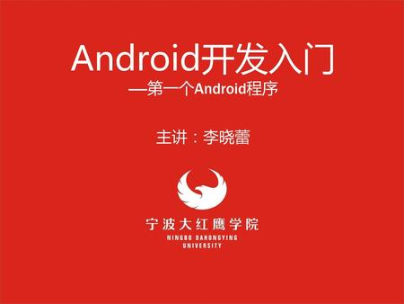 Android开发入门 -----第一个Android程序 主讲:李晓蕾