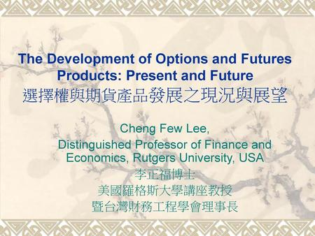 The Development of Options and Futures Products: Present and Future 選擇權與期貨產品發展之現況與展望 Cheng Few Lee, Distinguished Professor of Finance and Economics, Rutgers.