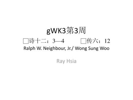 gWK3第3周 □诗十二:3—4 □传六:12 Ralph W. Neighbour, Jr./ Wong Sung Woo