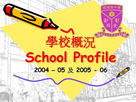 學校概況 School Profile 2004 – 05 及 2005 - 06.