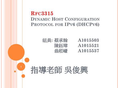 Rfc3315 Dynamic Host Configuration Protocol for IPv6 (DHCPv6) 	組員:	蔡承翰	A1015503 		陳鈺璋	A1015521 		翁菘㠙	A1015537 指導老師 吳俊興.