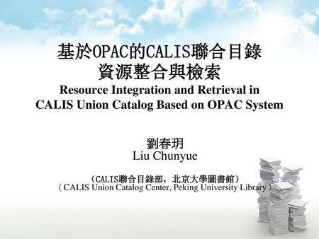 基於OPAC的CALIS聯合目錄 資源整合與檢索 Resource Integration and Retrieval in CALIS Union Catalog Based on OPAC System 劉春玥 Liu Chunyue (CALIS聯合目錄部,北京大學圖書館) (CALIS Union.