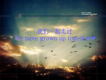 我们一起走过 We have grown up together♥