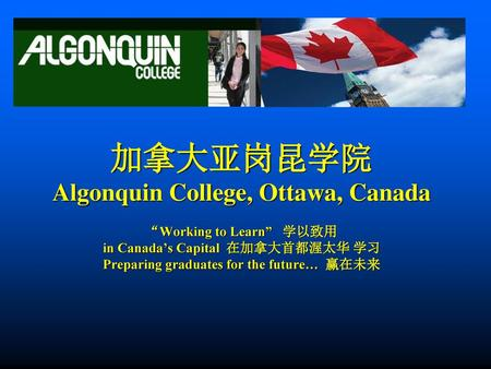 "加拿大亚岗昆学院 Algonquin College, Ottawa, Canada ""Working to Learn"" 学以致用 in Canada's Capital 在加拿大首都渥太华 学习 Preparing graduates for the future… 赢在未来."