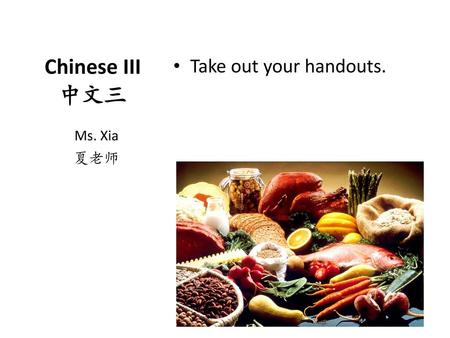 Take out your handouts. Chinese III 中文三 Ms. Xia 夏老师.