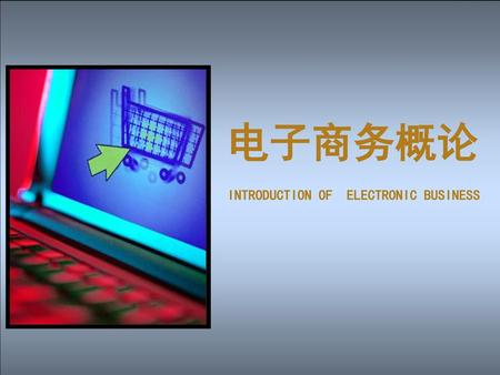 电子商务概论 INTRODUCTION OF ELECTRONIC BUSINESS.
